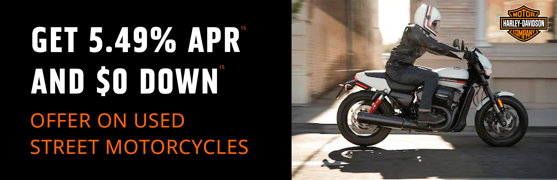 Harley-Davidson®: GET 5.49% APR15 AND $0 DOWN15 ON USED STREET